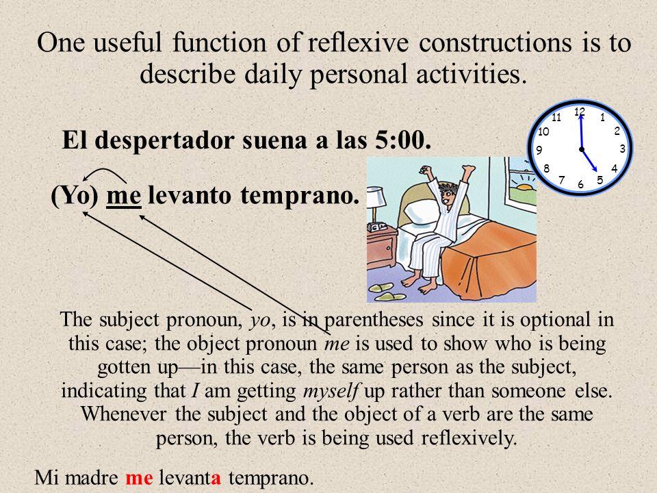 El despertador suena a las 5:00. (Yo) me levanto temprano. One useful function of reflexive constructions is to describe daily personal activities. Th