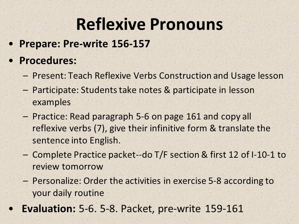 Theme: Reflexive Verbs Overview & Purpose: Learning the use of reflexive pronouns will help Ss express themselves properly when referring to personal activities & to understand the structure of sentences that use reflexive pronouns Objective: To recite the proper reflexive pronouns for each person and correctly conjugate a reflexive verb.