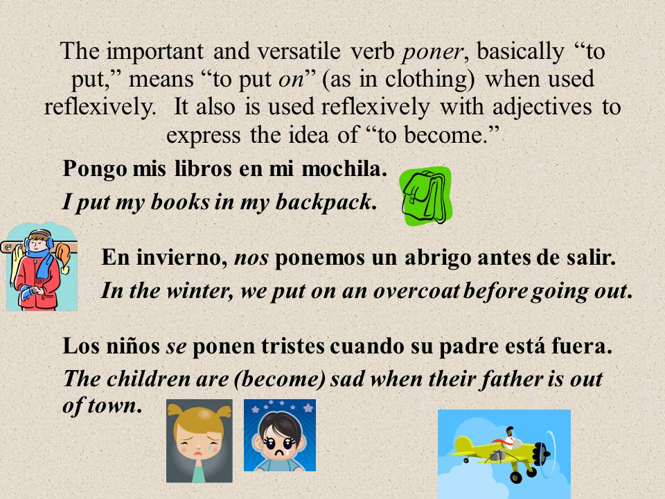 Los niños se ponen tristes cuando su padre está fuera. The important and versatile verb poner, basically to put, means to put on (as in clothing) when