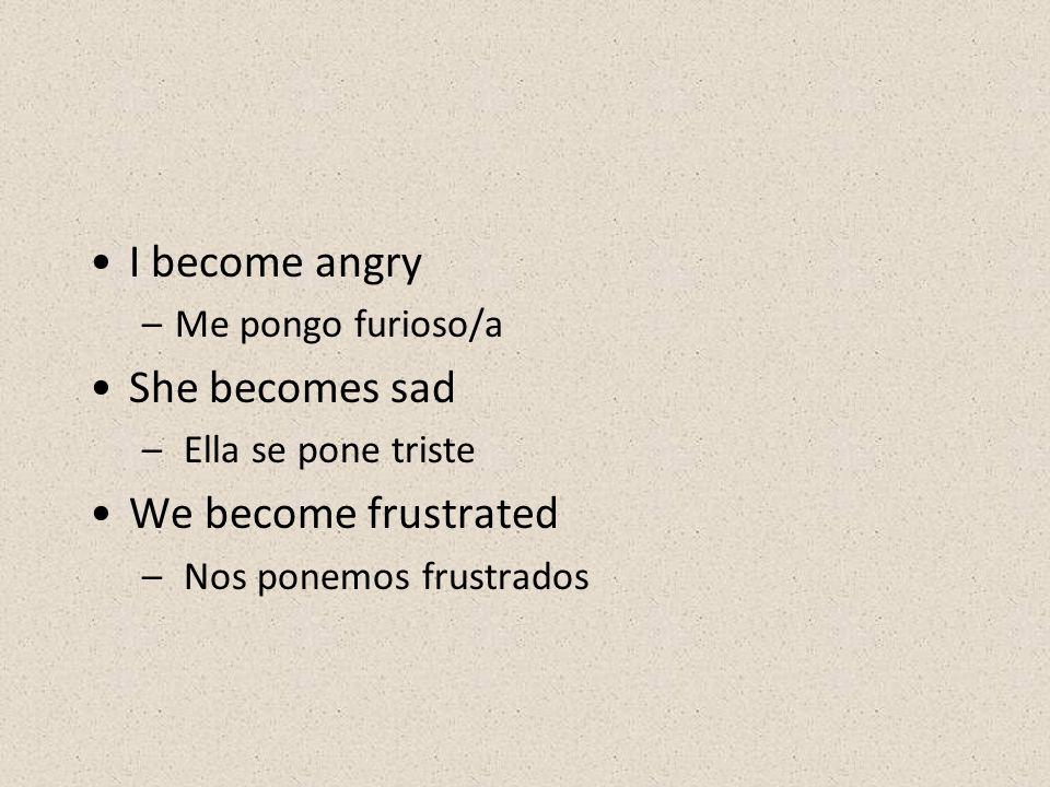 I become angry –Me pongo furioso/a She becomes sad – Ella se pone triste We become frustrated – Nos ponemos frustrados