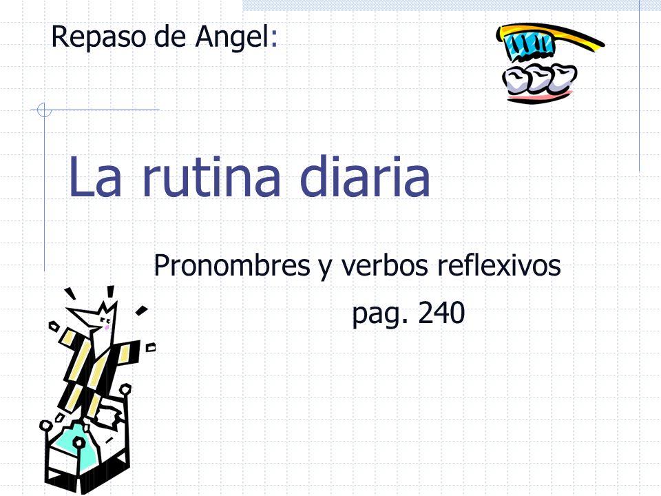 Hoy en clase : Pronombres y verbos reflexivos: pag. 240 Review of Angel (5 min). Oral Input: Mi rutina diaria y la rutina diaria de mi marido, La ruti