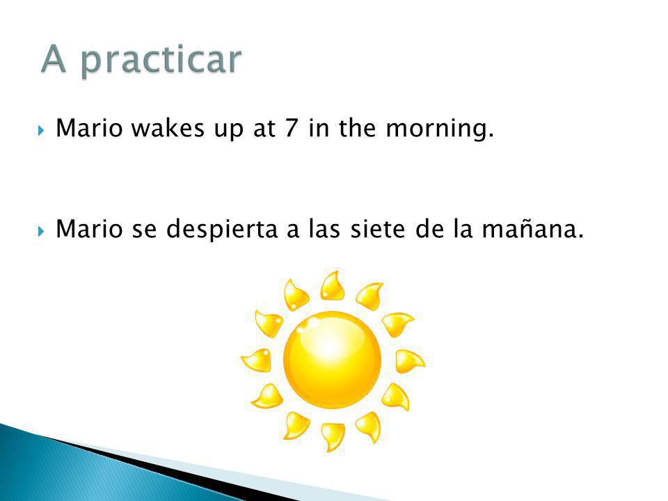 Mario wakes up at 7 in the morning. Mario se despierta a las siete de la mañana.