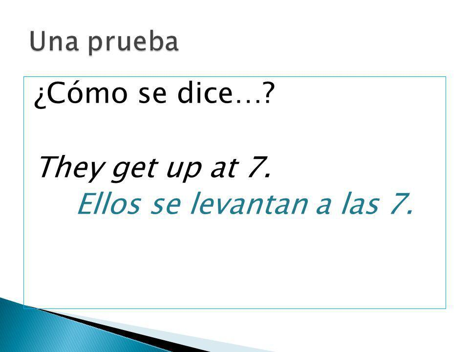 ¿Cómo se dice…? They get up at 7. Ellos se levantan a las 7.