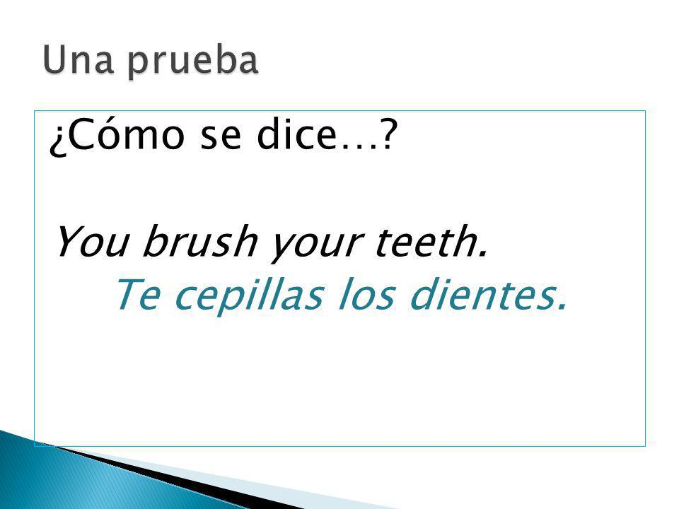 ¿Cómo se dice…? You brush your teeth. Te cepillas los dientes.