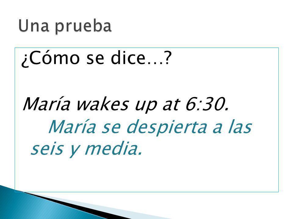 ¿Cómo se dice…? María wakes up at 6:30. María se despierta a las seis y media.