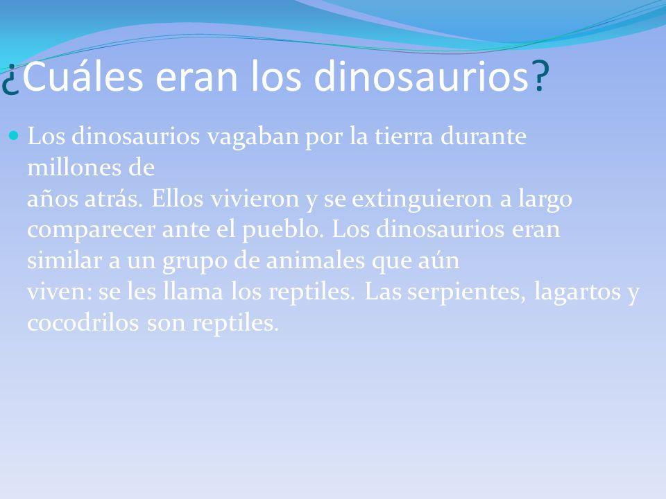 ¿Cuáles eran los dinosaurios? Los dinosaurios vagaban por la tierra durante millones de años atrás. Ellos vivieron y se extinguieron a largo comparece