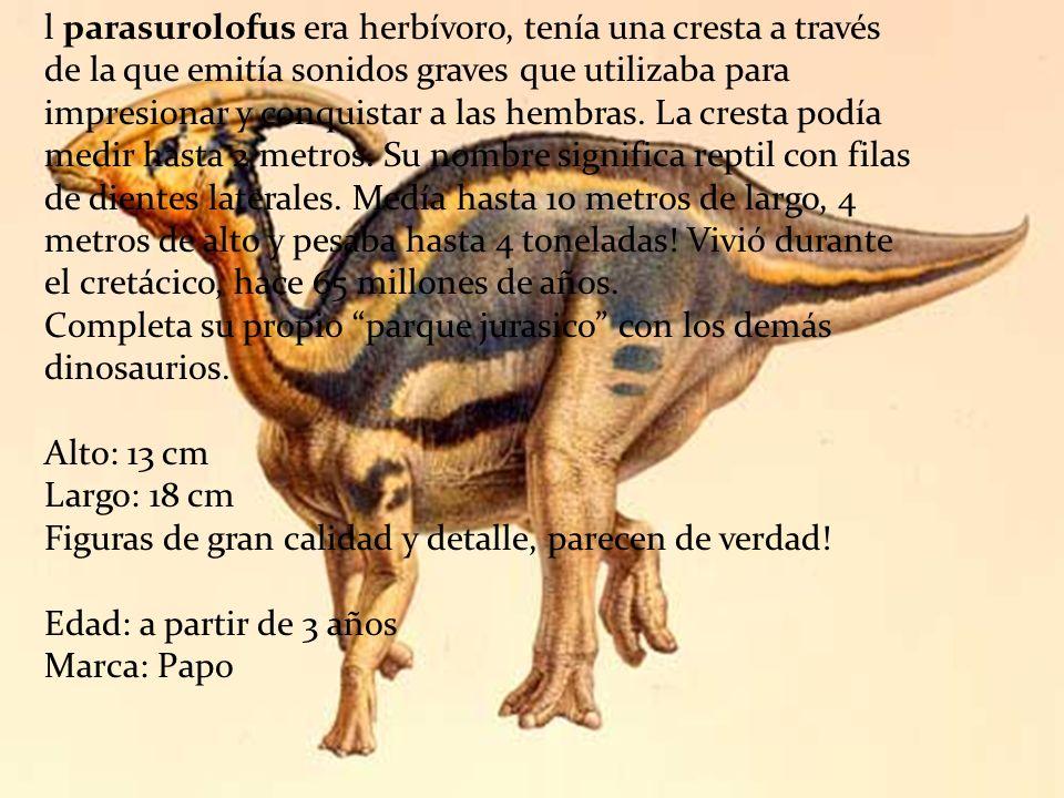 l parasurolofus era herbívoro, tenía una cresta a través de la que emitía sonidos graves que utilizaba para impresionar y conquistar a las hembras. La