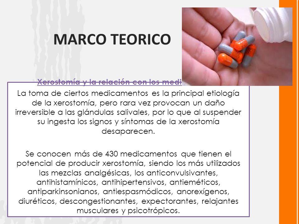 MARCO TEORICO Xerostomía y la relación con los medicamentos La toma de ciertos medicamentos es la principal etiología de la xerostomía, pero rara vez provocan un daño irreversible a las glándulas salivales, por lo que al suspender su ingesta los signos y síntomas de la xerostomía desaparecen.
