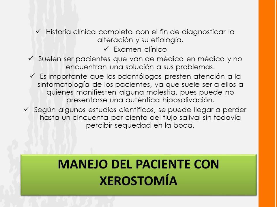MANEJO DEL PACIENTE CON XEROSTOMÍA Historia clínica completa con el fin de diagnosticar la alteración y su etiología.
