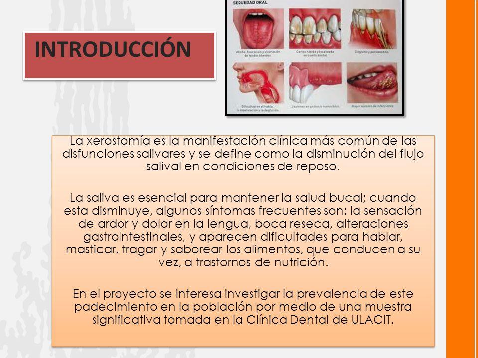 INTRODUCCIÓN La xerostomía es la manifestación clínica más común de las disfunciones salivares y se define como la disminución del flujo salival en condiciones de reposo.