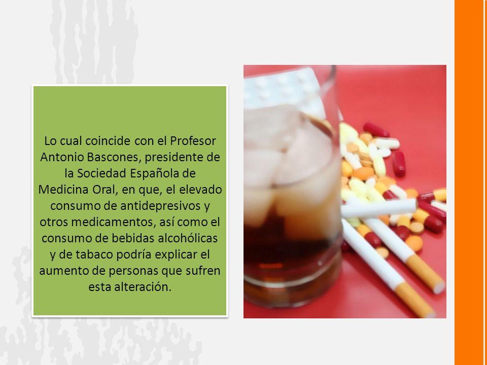Lo cual coincide con el Profesor Antonio Bascones, presidente de la Sociedad Española de Medicina Oral, en que, el elevado consumo de antidepresivos y otros medicamentos, así como el consumo de bebidas alcohólicas y de tabaco podría explicar el aumento de personas que sufren esta alteración.