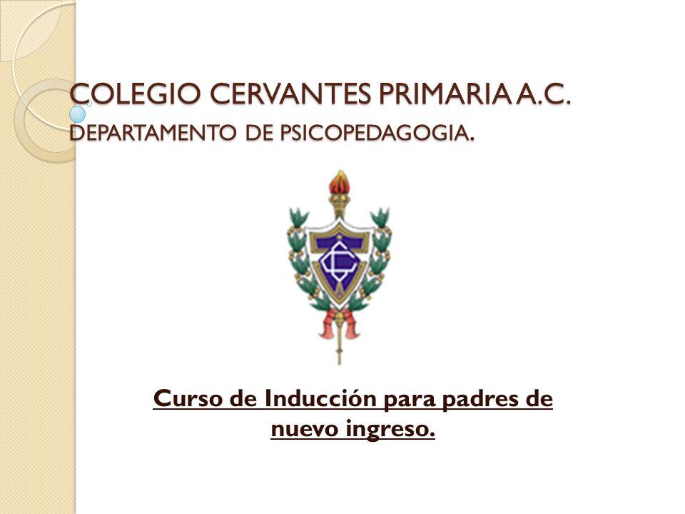 COLEGIO CERVANTES PRIMARIA A.C. DEPARTAMENTO DE PSICOPEDAGOGIA. Curso de Inducción para padres de nuevo ingreso.