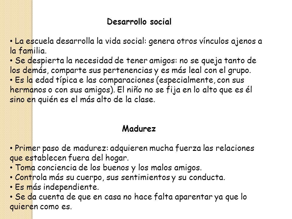 Desarrollo social La escuela desarrolla la vida social: genera otros vínculos ajenos a la familia. Se despierta la necesidad de tener amigos: no se qu