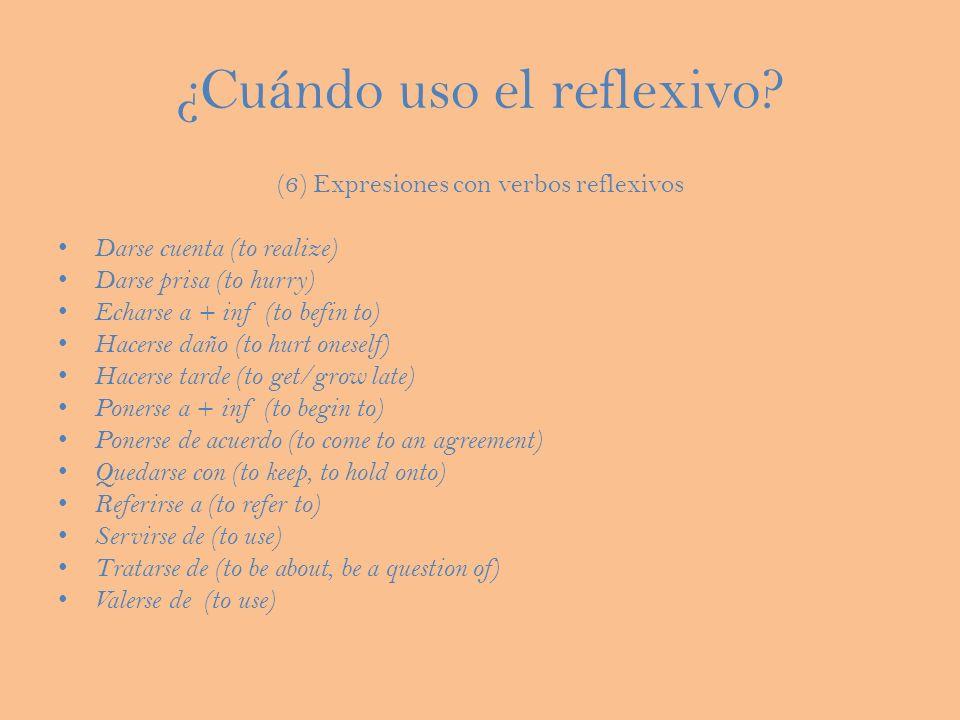 ¿Cuándo uso el reflexivo? (6) Expresiones con verbos reflexivos Darse cuenta (to realize) Darse prisa (to hurry) Echarse a + inf (to befin to) Hacerse