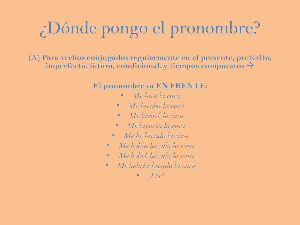 ¿Dónde pongo el pronombre? (A) Para verbos conjugados regularmente en el presente, pretérito, imperfecto, futuro, condicional, y tiempos compuestos El