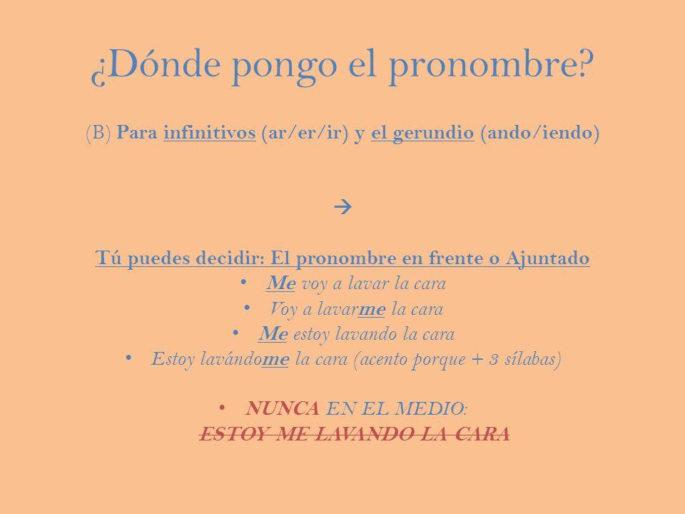 ¿Dónde pongo el pronombre? (B) Para infinitivos (ar/er/ir) y el gerundio (ando/iendo) Tú puedes decidir: El pronombre en frente o Ajuntado Me voy a la