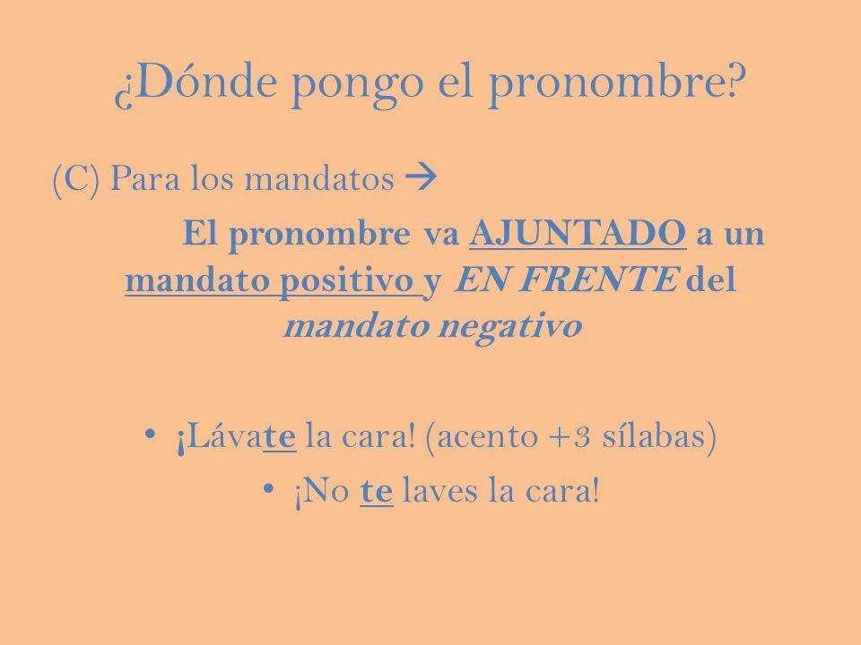 ¿Dónde pongo el pronombre? (C) Para los mandatos El pronombre va AJUNTADO a un mandato positivo y EN FRENTE del mandato negativo ¡ Láva te la cara! (a