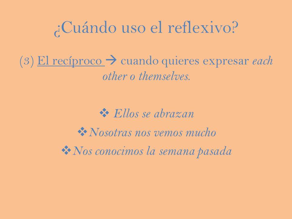 ¿Cuándo uso el reflexivo? (3) El recíproco cuando quieres expresar each other o themselves. Ellos se abrazan Nosotras nos vemos mucho Nos conocimos la