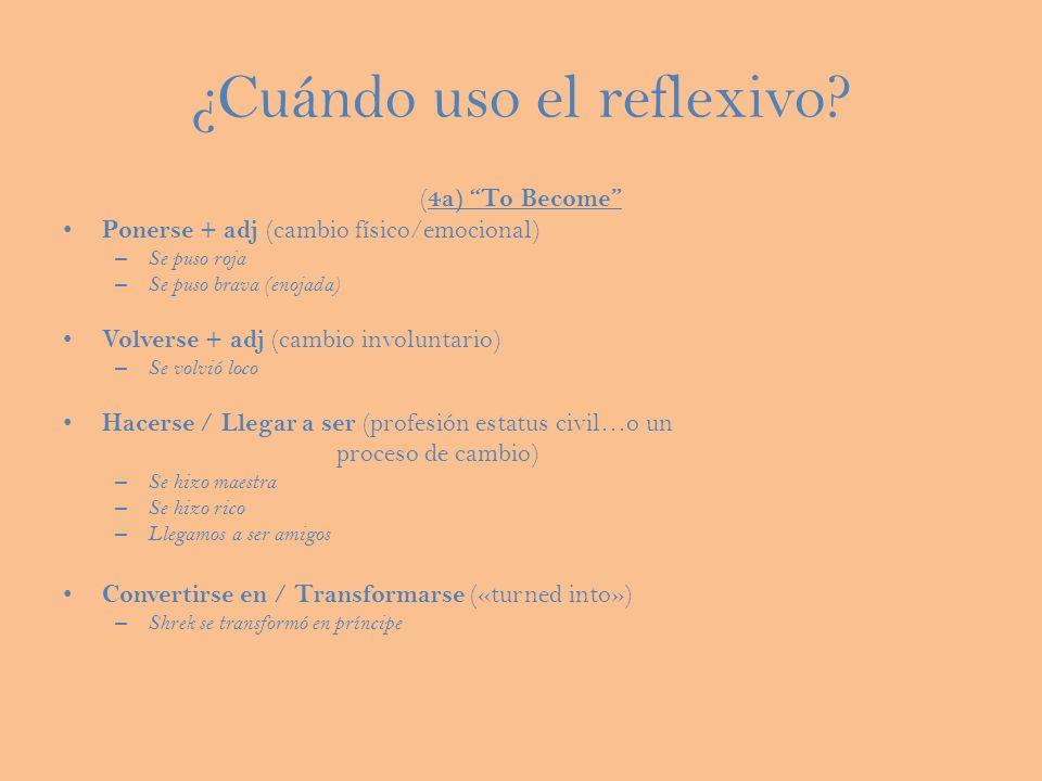 ¿Cuándo uso el reflexivo? ( 4a) To Become Ponerse + adj (cambio físico/emocional) – Se puso roja – Se puso brava (enojada) Volverse + adj (cambio invo