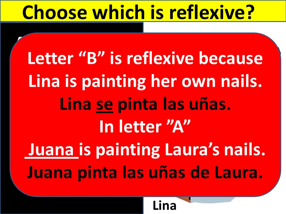 A B Laura Juana Lina Choose which is reflexive? Letter B is reflexive because Lina is painting her own nails. Lina se pinta las uñas. In letter A Juan