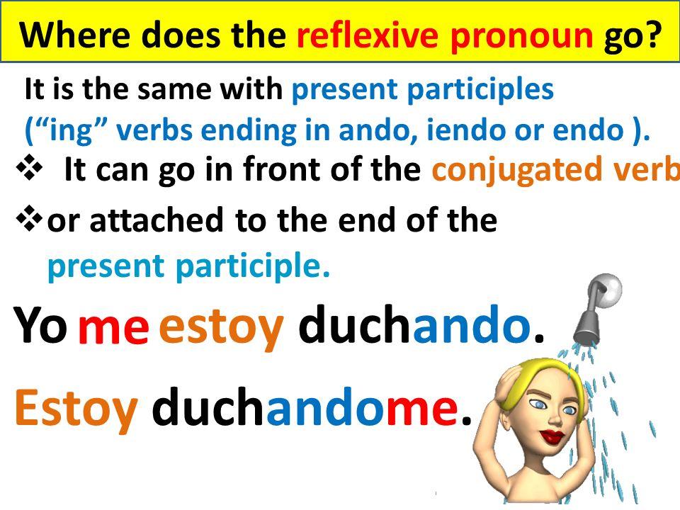 Where does the reflexive pronoun go? It is the same with present participles (ing verbs ending in ando, iendo or endo ). Yo estoy duchando. Estoy duch
