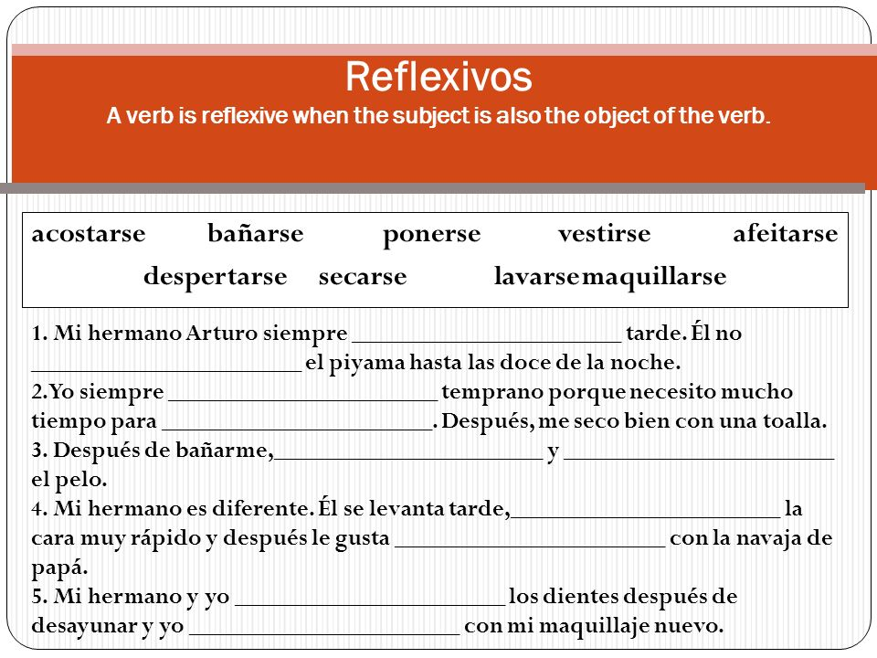 acostarsebañarseponersevestirseafeitarse despertarsesecarselavarsemaquillarse Reflexivos A verb is reflexive when the subject is also the object of th