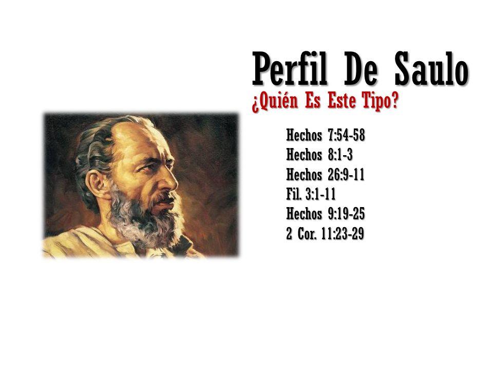 Perfil De Saulo ¿Quién Es Este Tipo? Hechos 7:54-58 Hechos 8:1-3 Hechos 26:9-11 Fil. 3:1-11 Hechos 9:19-25 2 Cor. 11:23-29