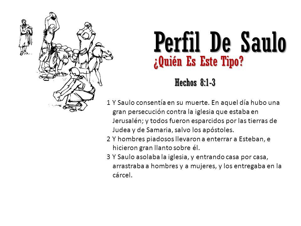Perfil De Saulo ¿Quién Es Este Tipo? Hechos 8:1-3 1 Y Saulo consentía en su muerte. En aquel día hubo una gran persecución contra la iglesia que estab