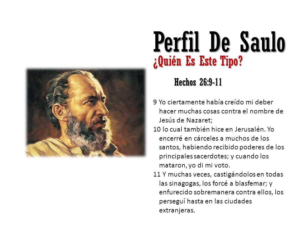 Perfil De Saulo ¿Quién Es Este Tipo? Hechos 26:9-11 9 Yo ciertamente había creído mi deber hacer muchas cosas contra el nombre de Jesús de Nazaret; 10