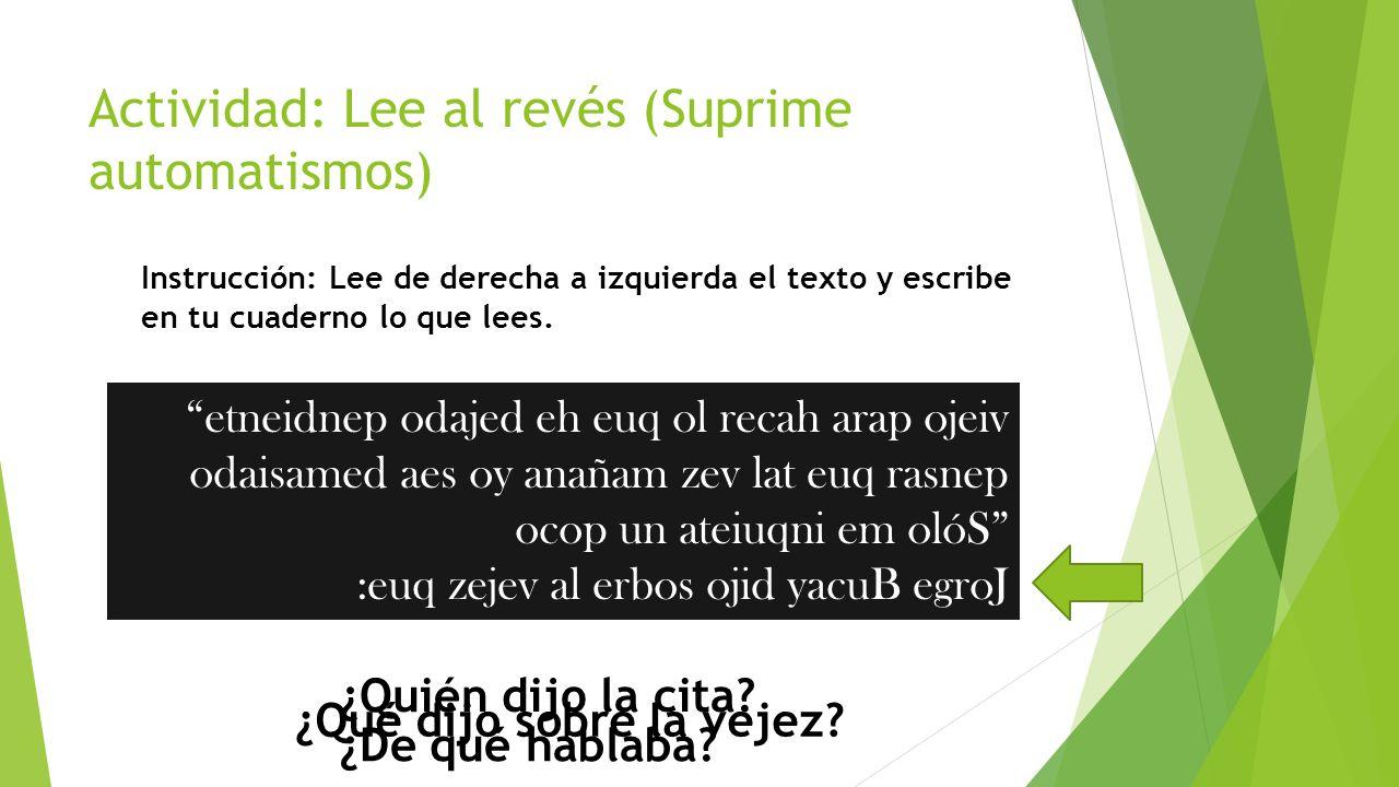 Actividad: Lee al revés (Suprime automatismos) Instrucción: Lee de derecha a izquierda el texto y escribe en tu cuaderno lo que lees. etneidnep odajed