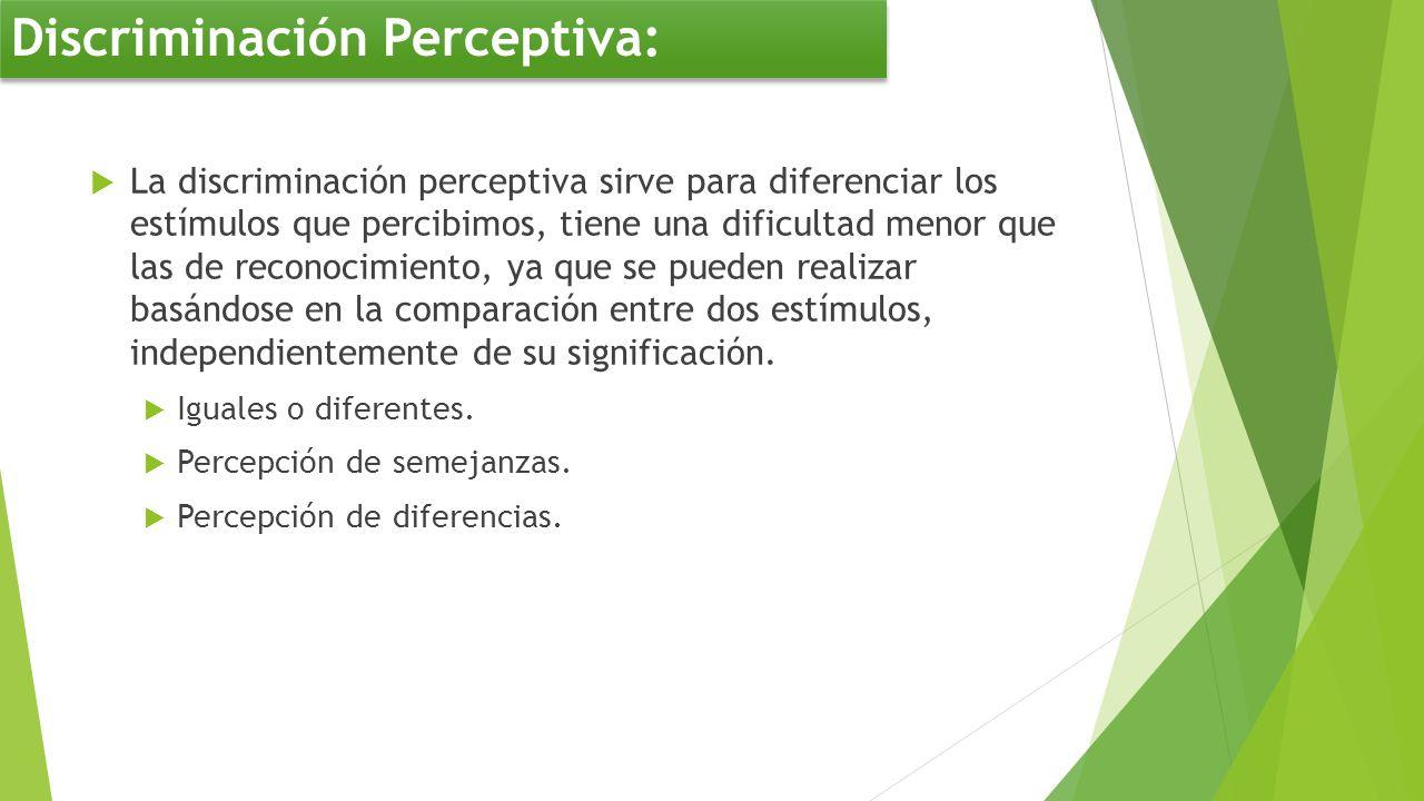 La discriminación perceptiva sirve para diferenciar los estímulos que percibimos, tiene una dificultad menor que las de reconocimiento, ya que se pued