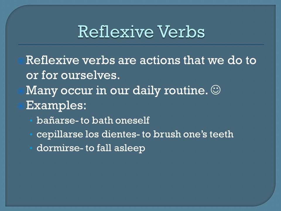 Reflexive verbs are actions that we do to or for ourselves. Many occur in our daily routine. Examples: bañarse- to bath oneself cepillarse los dientes