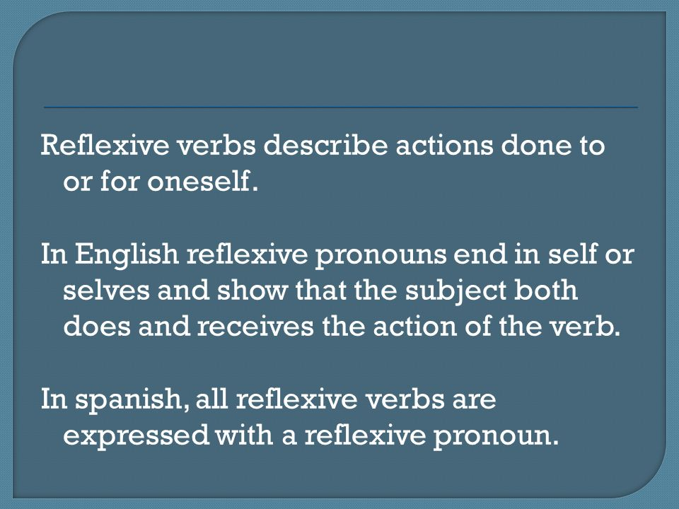 Reflexive verbs describe actions done to or for oneself. In English reflexive pronouns end in self or selves and show that the subject both does and r