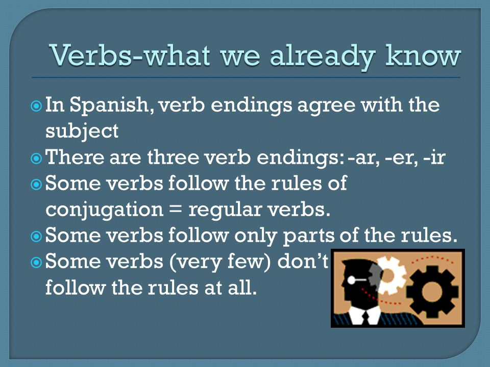 In Spanish, verb endings agree with the subject There are three verb endings: -ar, -er, -ir Some verbs follow the rules of conjugation = regular verbs