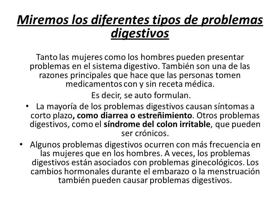 Miremos los diferentes tipos de problemas digestivos Tanto las mujeres como los hombres pueden presentar problemas en el sistema digestivo.