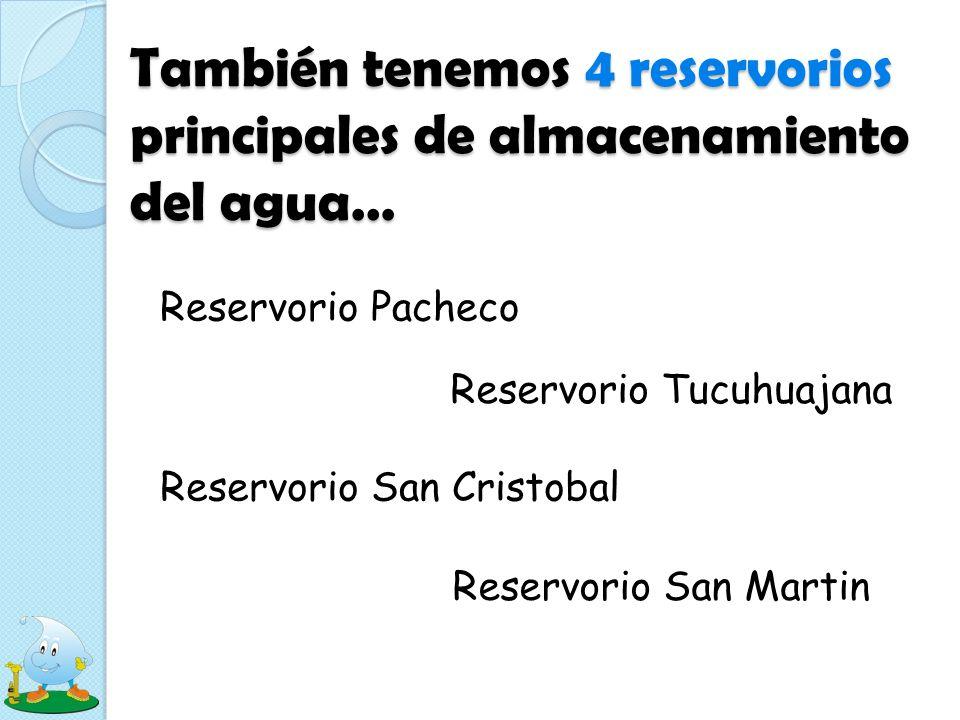 También tenemos 4 reservorios principales de almacenamiento del agua… Reservorio Pacheco Reservorio Tucuhuajana Reservorio San Cristobal Reservorio Sa