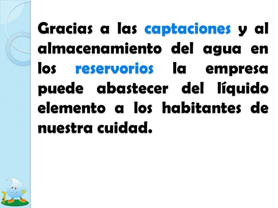 Gracias a las captaciones y al almacenamiento del agua en los reservorios la empresa puede abastecer del líquido elemento a los habitantes de nuestra