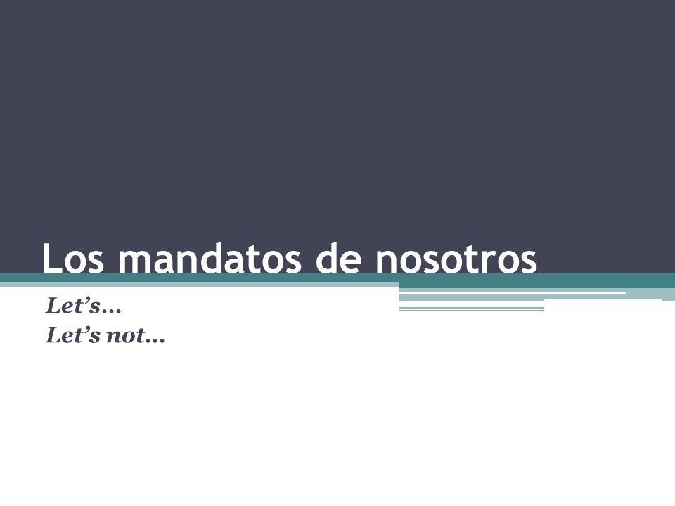 Los mandatos de nosotros Lets… Lets not…