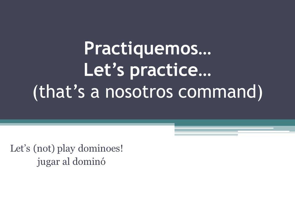 Practiquemos… Lets practice… (thats a nosotros command) Lets (not) play dominoes! jugar al dominó