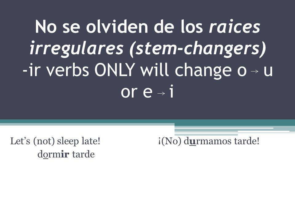 No se olviden de los raices irregulares (stem-changers) -ir verbs ONLY will change o u or e i Lets (not) sleep late.
