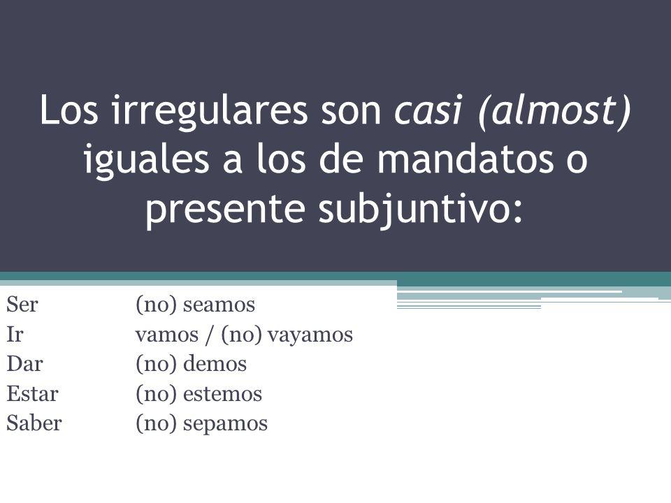 Los irregulares son casi (almost) iguales a los de mandatos o presente subjuntivo: Ser(no) seamos Irvamos / (no) vayamos Dar(no) demos Estar(no) estemos Saber(no) sepamos