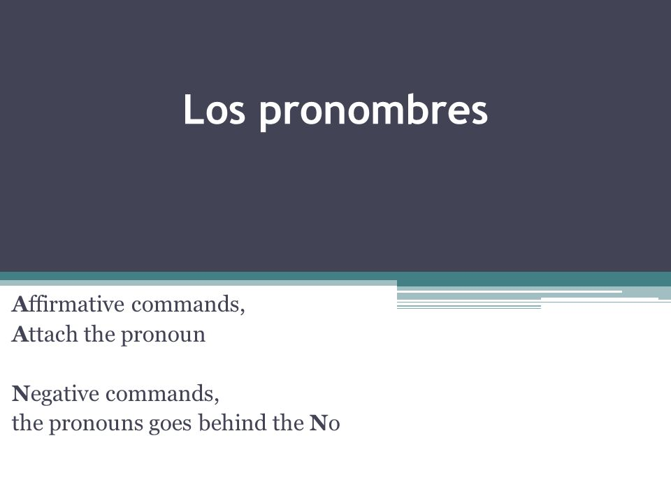 Los pronombres Affirmative commands, Attach the pronoun Negative commands, the pronouns goes behind the No