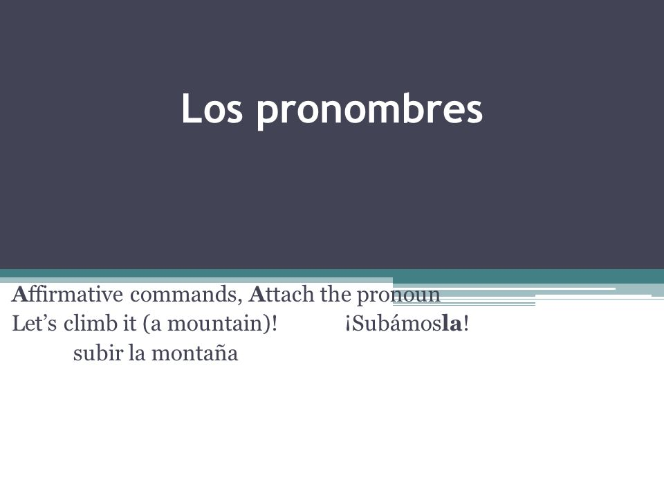 Los pronombres Affirmative commands, Attach the pronoun Lets climb it (a mountain).