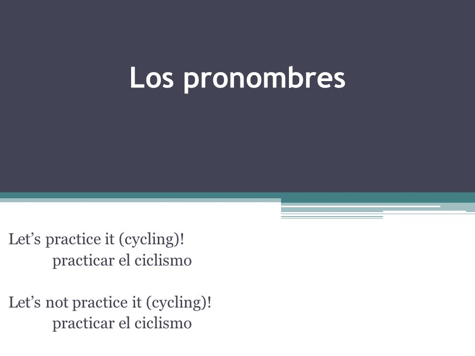 Los pronombres Lets practice it (cycling). practicar el ciclismo Lets not practice it (cycling).