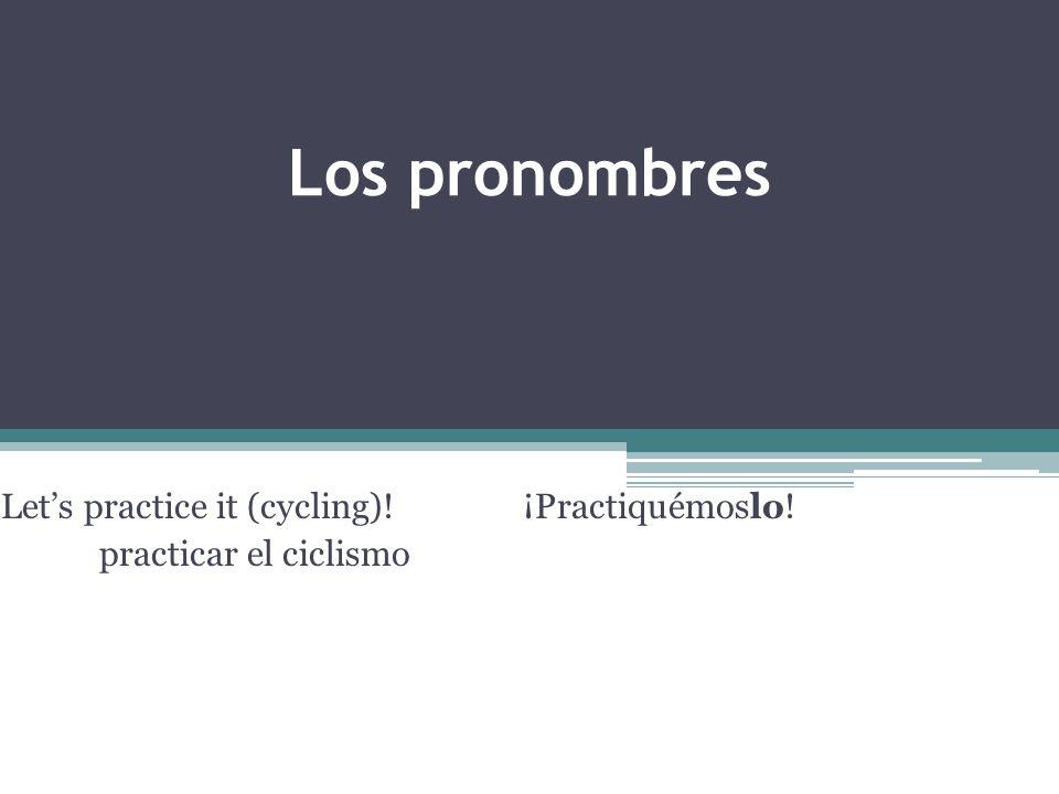 Los pronombres Lets practice it (cycling)!¡Practiquémoslo! practicar el ciclismo