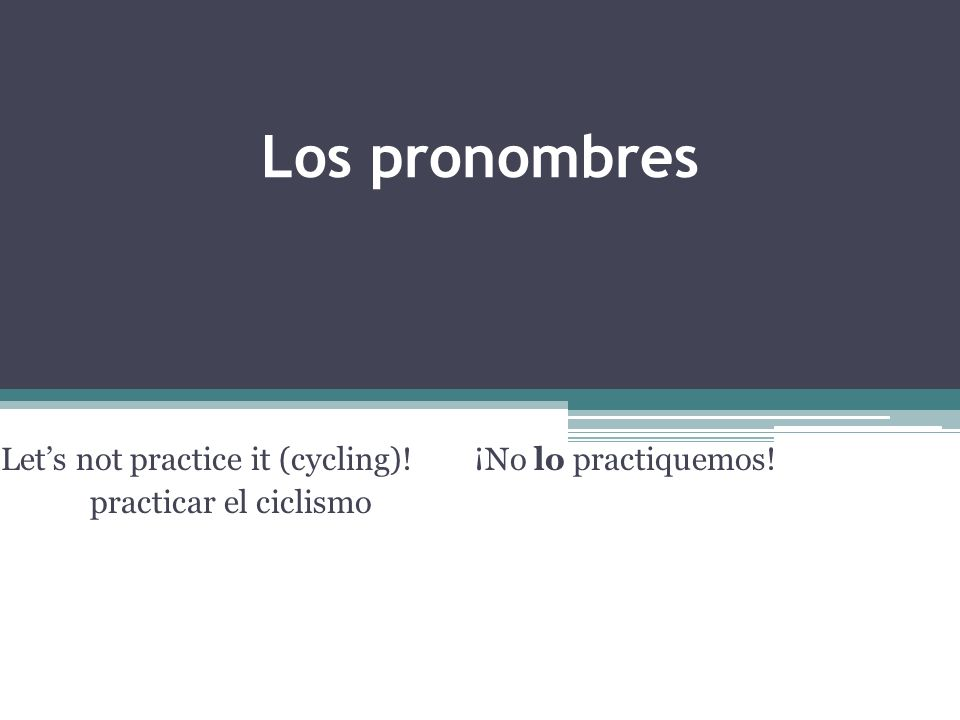 Los pronombres Lets not practice it (cycling)!¡No lo practiquemos! practicar el ciclismo
