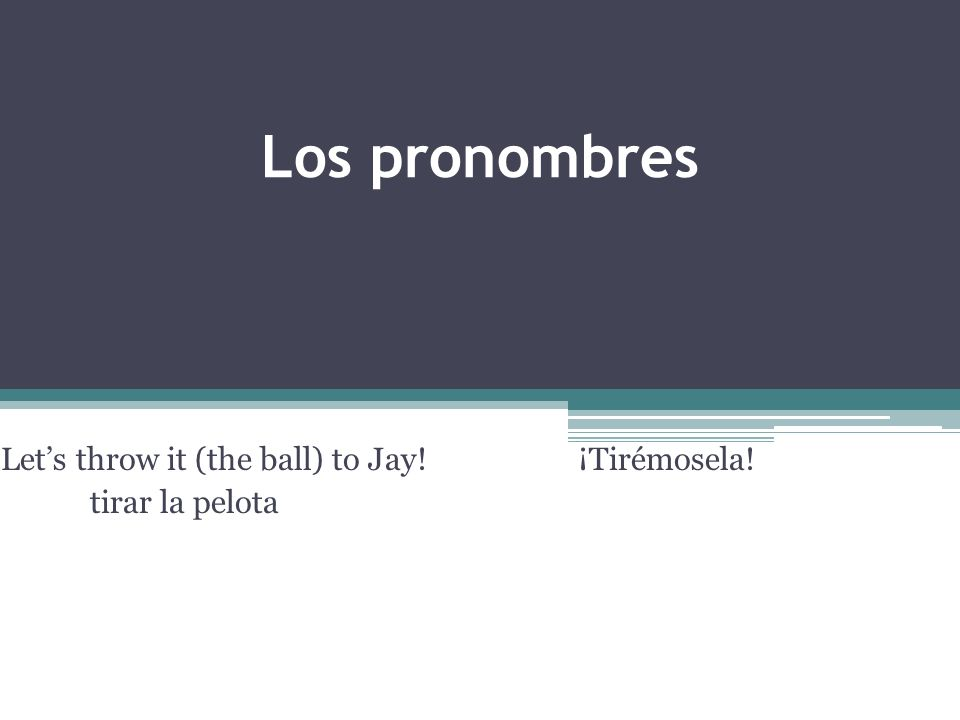 Los pronombres Lets throw it (the ball) to Jay! ¡Tirémosela! tirar la pelota