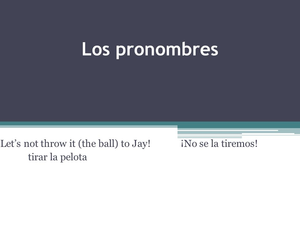 Los pronombres Lets not throw it (the ball) to Jay! ¡No se la tiremos! tirar la pelota