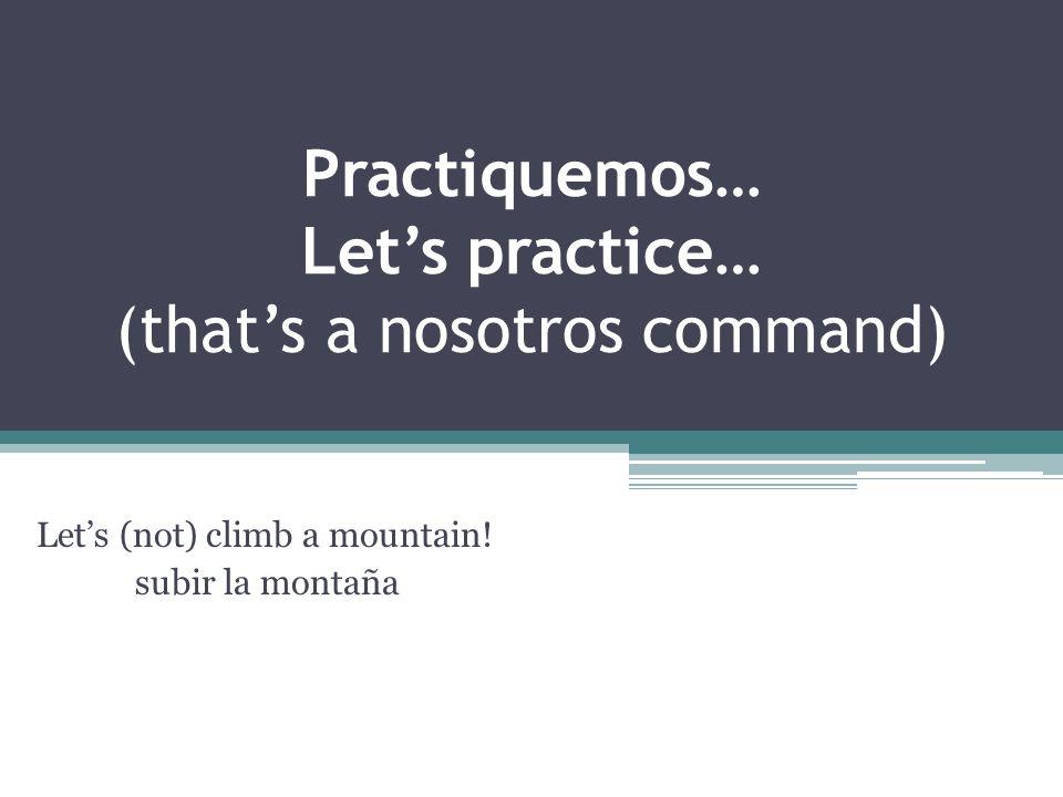 Practiquemos… Lets practice… (thats a nosotros command) Lets (not) climb a mountain! subir la montaña