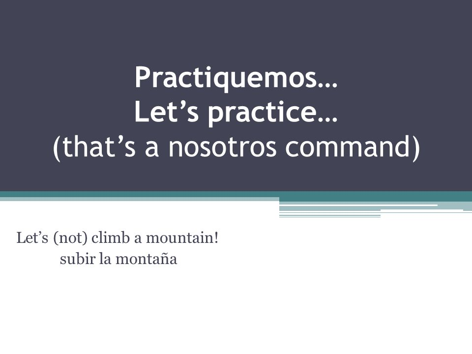 Practiquemos… Lets practice… (thats a nosotros command) Lets (not) climb a mountain.